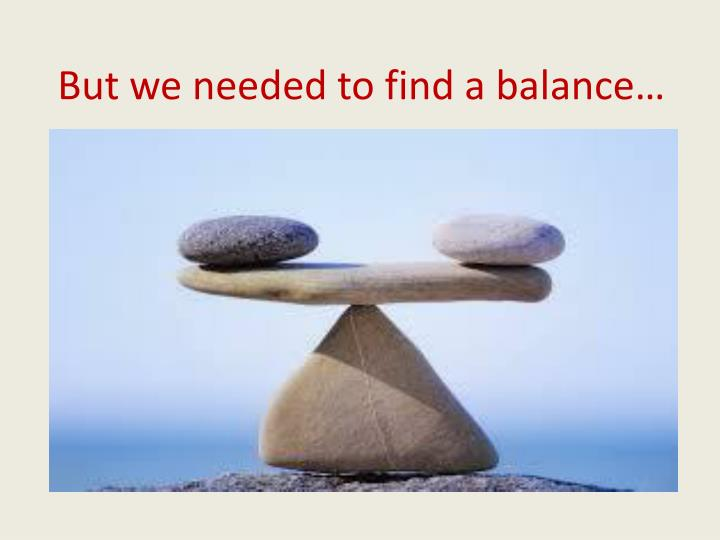 But we needed to find a balance…