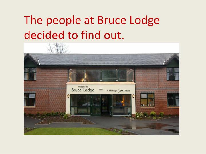 The people at Bruce Lodge decided to find out.
