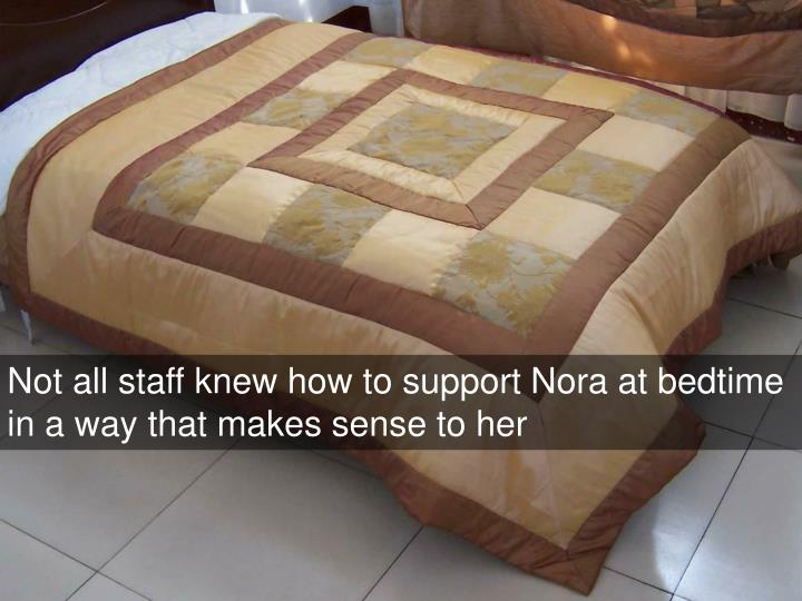 Not all staff knew how to support Nora at bedtime in a way that makes sense to her