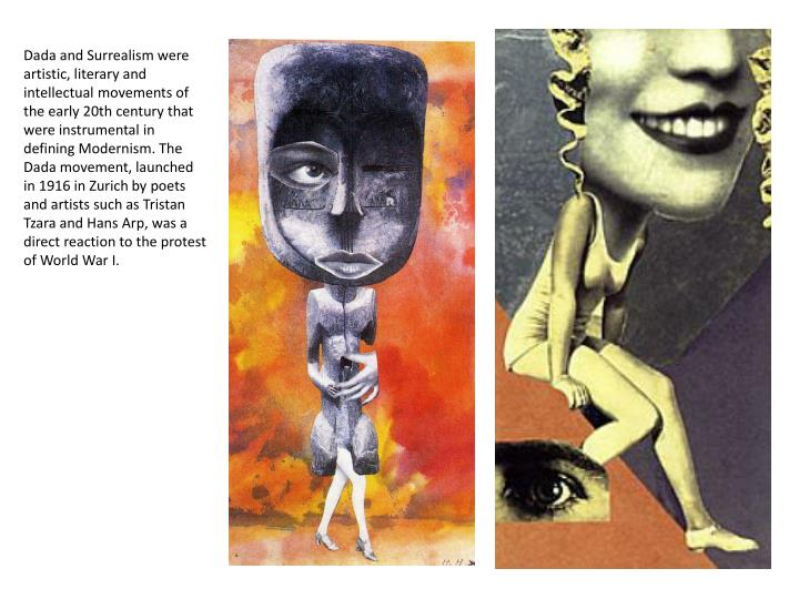 Dada and Surrealism were artistic, literary and intellectual movements of the early 20th century that were instrumental in defining Modernism. The Dada movement, launched in 1916 in Zurich by poets and artists such as Tristan