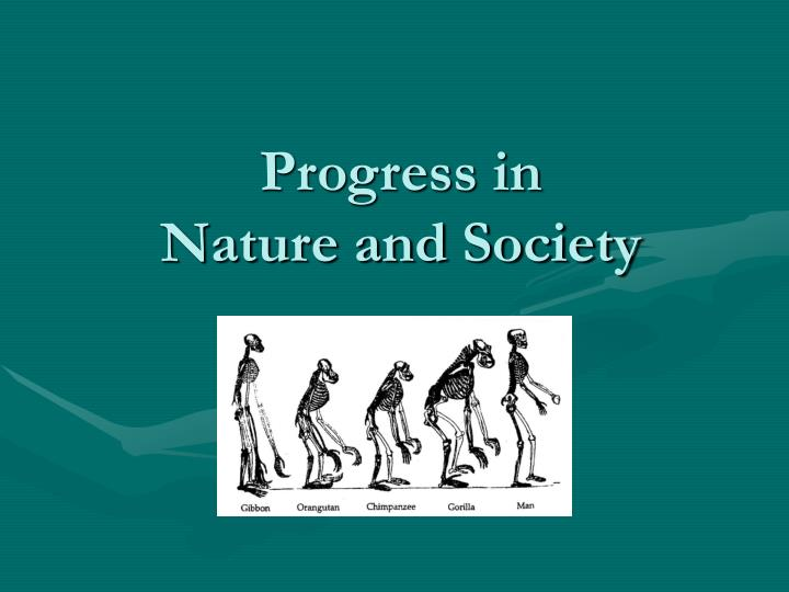 the idea of progress in society The idea of progress, the notion that human society will continually advance in a positive direction, is largely a recent, modern concept this seminar will examine, from a historical perspective, how the idea of progress was applied to scientific, technological, political, and social thought.