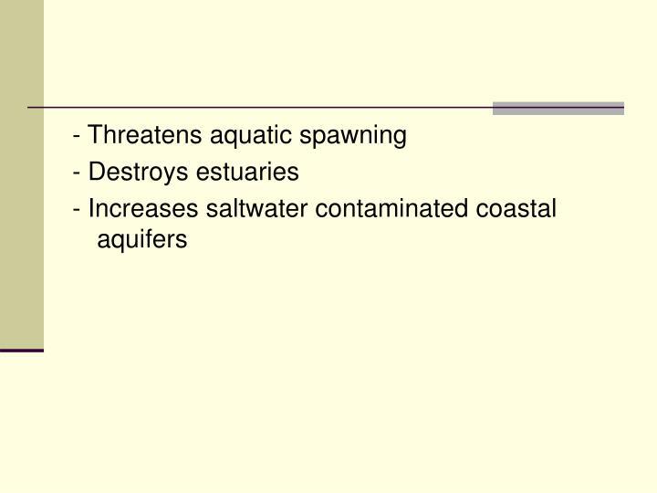 - Threatens aquatic spawning