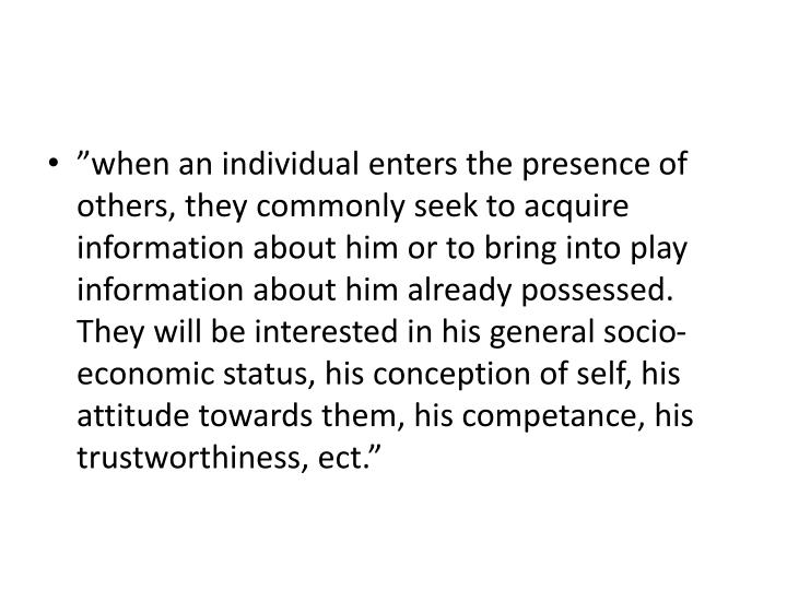 """when an individual enters the presence of others, they commonly seek to acquire information about..."