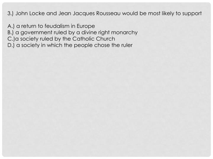 3.) John Locke and Jean Jacques Rousseau would be most likely to support