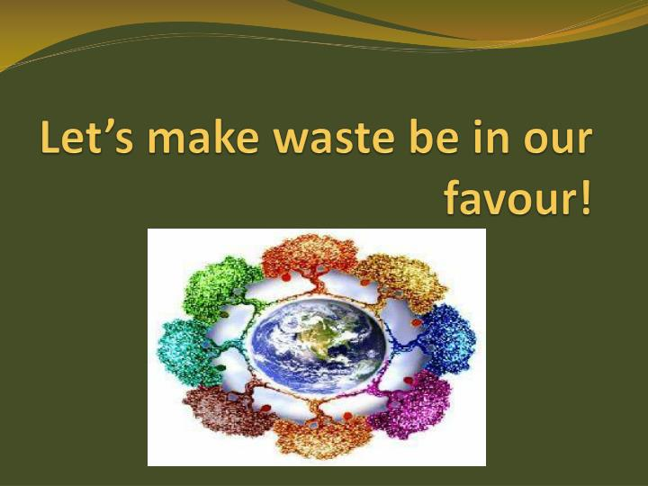 Let s make waste be in our favour