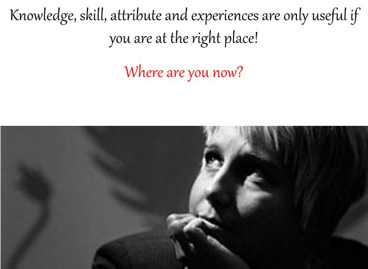 Knowledge, skill, attribute and experiences are only useful if you are at the right place!