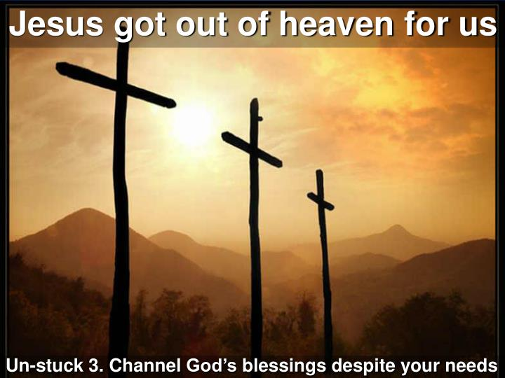 Jesus got out of heaven for us