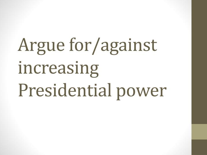 Argue for against increasing presidential power