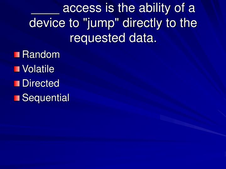"""____ access is the ability of a device to """"jump"""" directly to the requested data."""