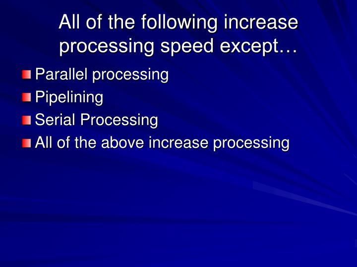 All of the following increase processing speed except…