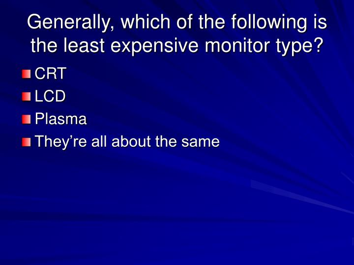 Generally, which of the following is the least expensive monitor type?