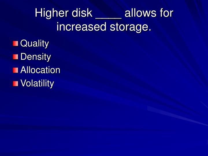 Higher disk ____ allows for increased storage.