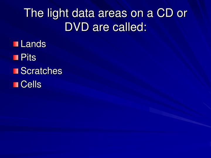 The light data areas on a CD or DVD are called: