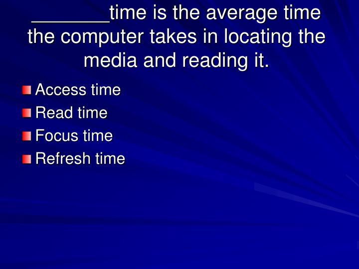 _______time is the average time the computer takes in locating the media and reading it.