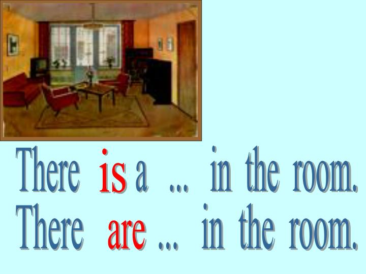 There        a   ...   in  the  room.