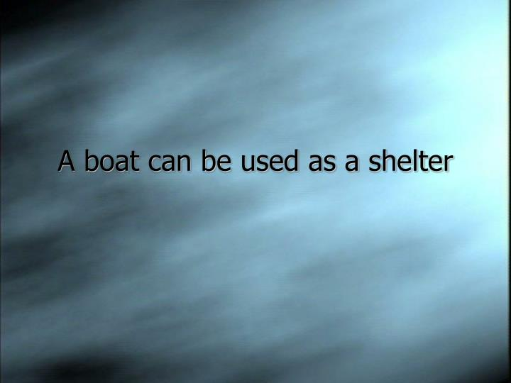 A boat can be used as a shelter