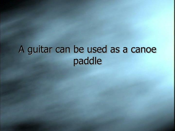 A guitar can be used as a canoe paddle
