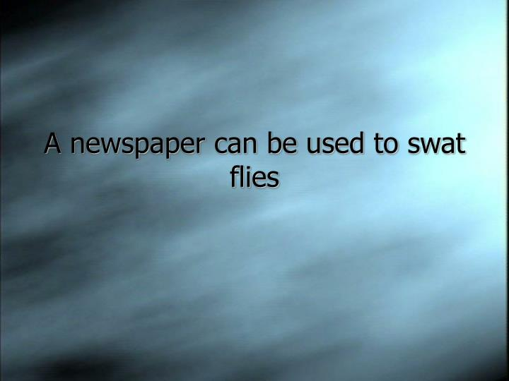 A newspaper can be used to swat flies