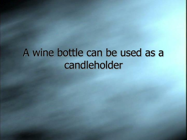 A wine bottle can be used as a candleholder