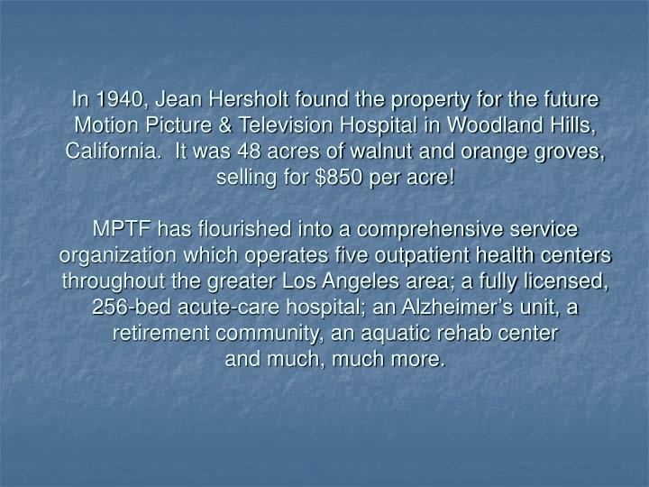In 1940, Jean Hersholt found the property for the future Motion Picture & Television Hospital in Woo...