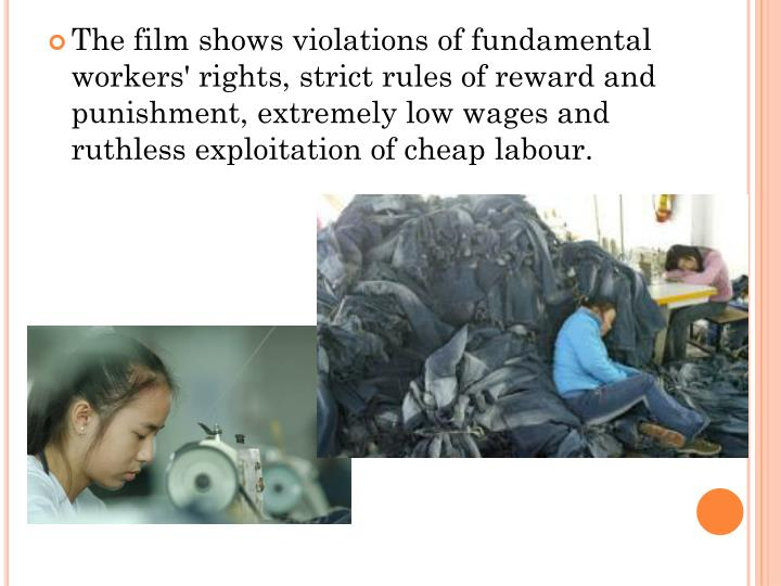 The film shows violations of fundamental workers' rights, strict rules of reward and punishment, extremely low wages and ruthless exploitation of cheap