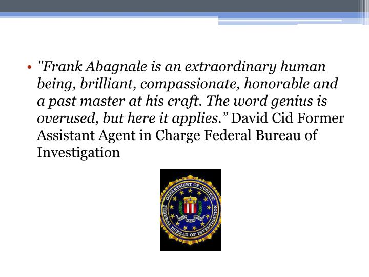 """Frank Abagnale is an extraordinary human being, brilliant, compassionate, honorable and a past master at his craft. The word genius is overused, but here it applies."""