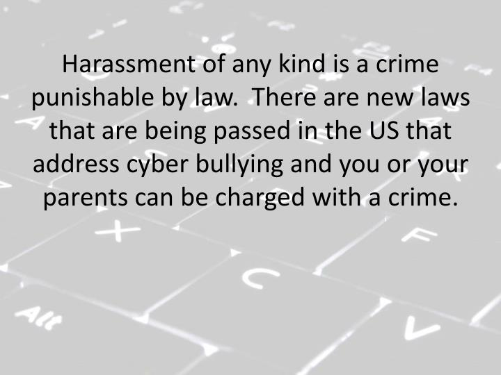 Harassment of any kind is a crime punishable by law.  There are new laws that are being passed in