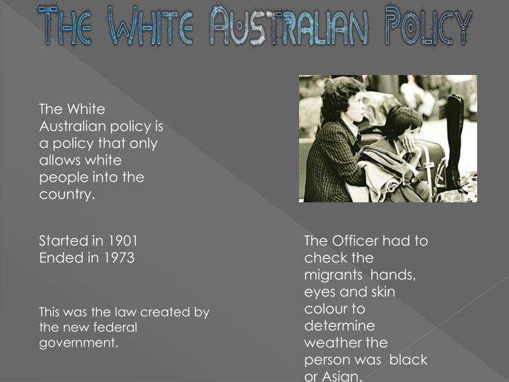 The White Australian policy is a policy that only allows white people into the country.