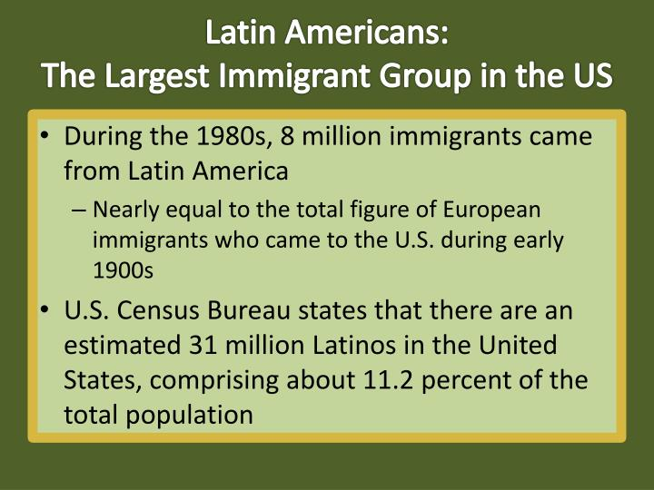 Latin americans the largest immigrant group in the us