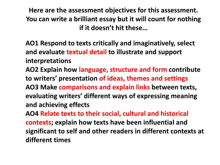 Here are the assessment objectives for this assessment. You can write a brilliant essay but it will ...
