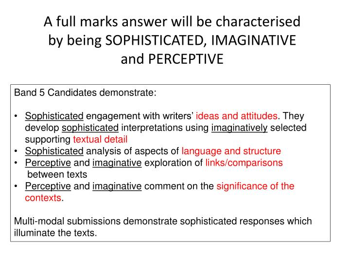 A full marks answer will be characterised by being SOPHISTICATED, IMAGINATIVE and PERCEPTIVE