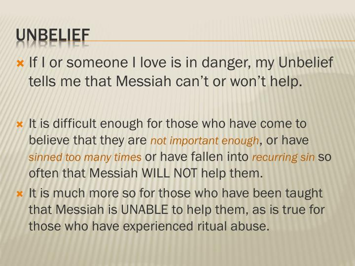 If I or someone I love is in danger, my Unbelief tells me that Messiah can't or won't help.