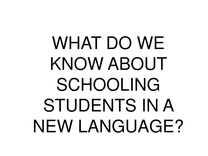 WHAT DO WE KNOW ABOUT SCHOOLING STUDENTS IN A NEW LANGUAGE?