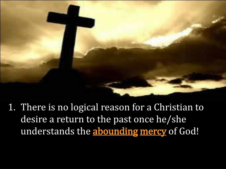 There is no logical reason for a Christian to desire a return to the past once he/she understands th...
