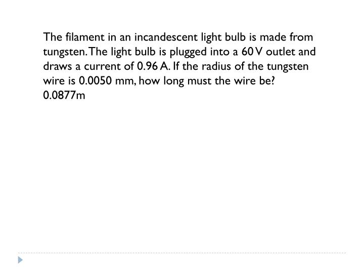 The filament in an incandescent light bulb is made from tungsten. The light bulb is plugged into a 60 V outlet and draws a current of 0.96 A. If the radius of the tungsten wire is 0.0050 mm, how long must the wire be?      0.0877m
