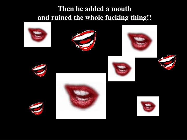 Then he added a mouth