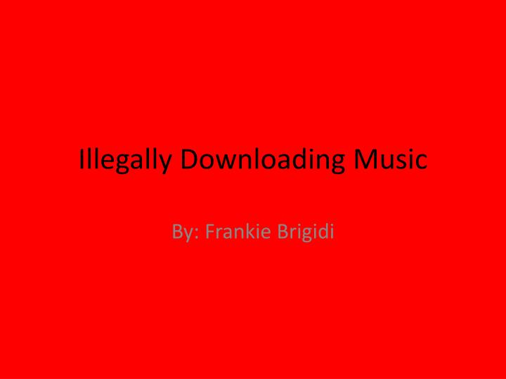 illegally downloading The law prohibits unauthorized copying and/or distribution of digital recordings that are illegal downloading means that artists won't be fully rewarded.