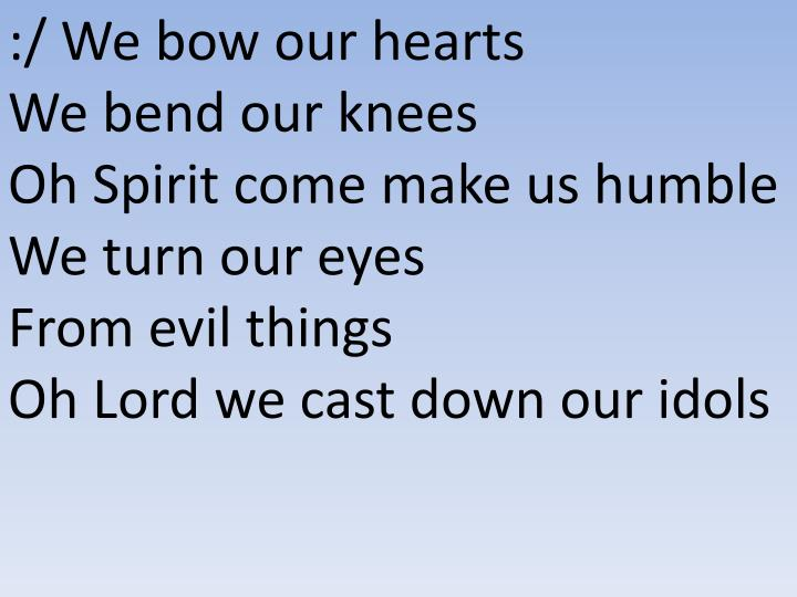 :/ We bow our hearts