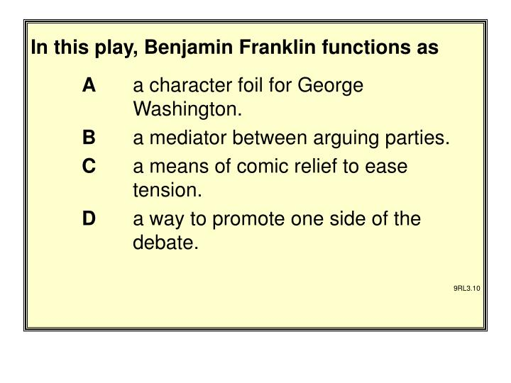 In this play, Benjamin Franklin functions as