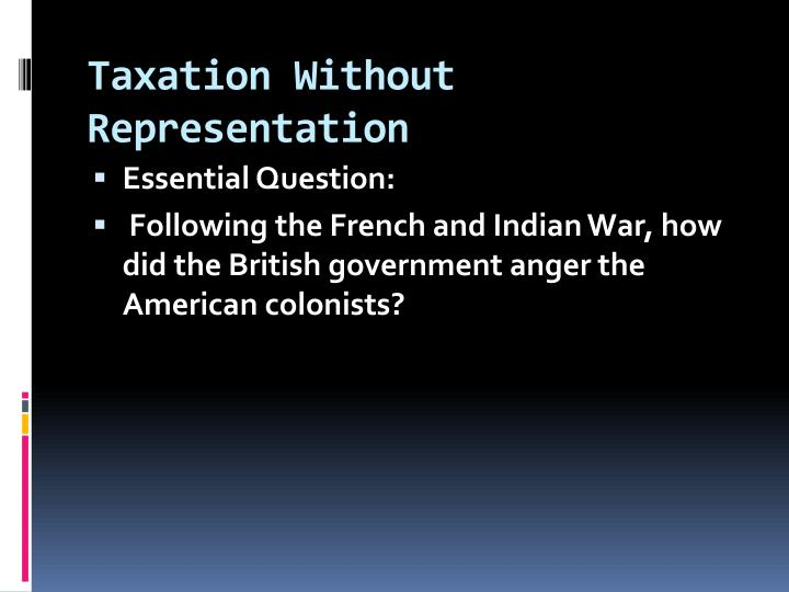 taxation without representation essay Unit 3 essay: taxation and representation – a debate in the years between the end of the french and indian war and the skirmishes at lexington and concord, 1763-1775, the colonies and the mother country debated the right of parliament to legislate for the colonies.