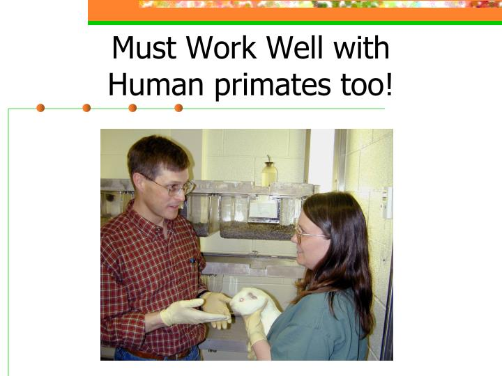 Must Work Well with Human primates too!