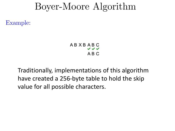 Traditionally, implementations of this algorithm have created a 256-byte table to hold the skip value for all possible characters.