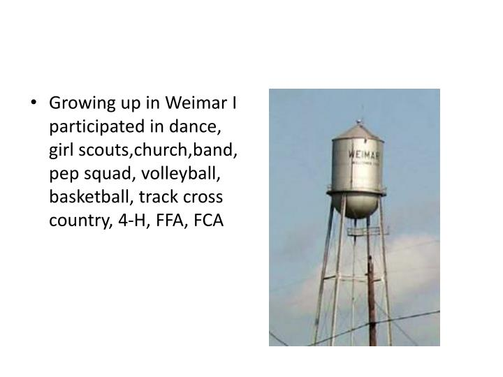 Growing up in Weimar I participated in dance, girl scouts,church,band, pep squad, volleyball, basketball, track cross country, 4-H, FFA, FCA
