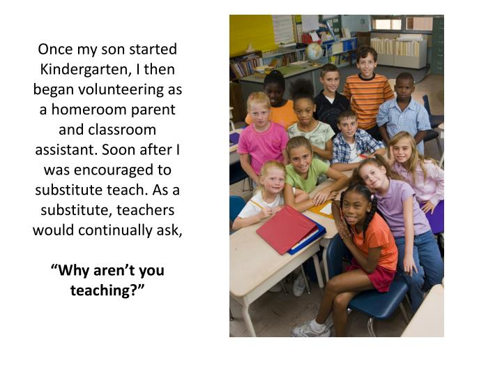 Once my son started Kindergarten, I then began volunteering as a homeroom parent and classroom assistant. Soon after I was encouraged to substitute teach. As a substitute, teachers would continually ask,