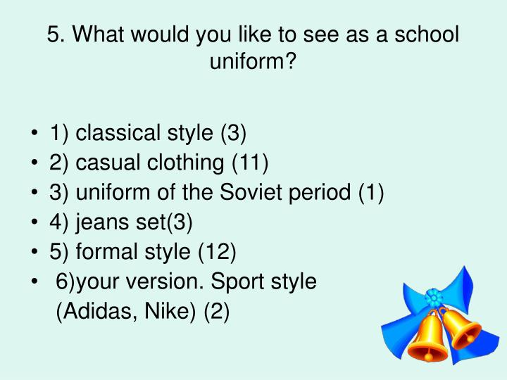 5. What would you like to see as a school uniform?
