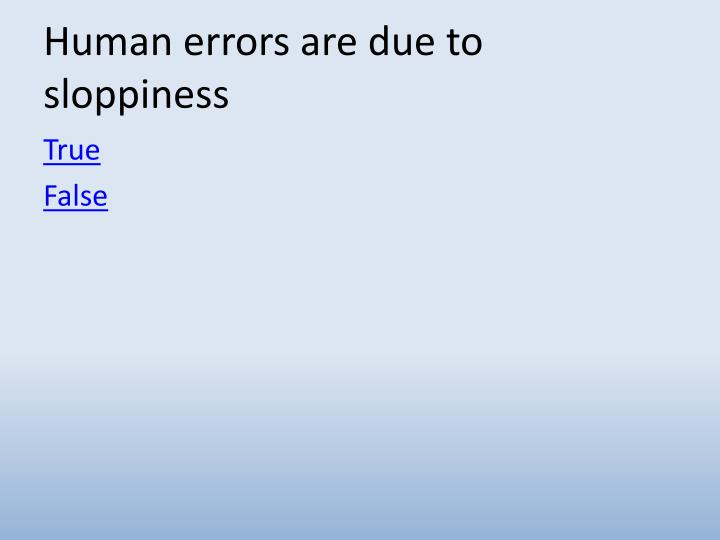 Human errors are due to sloppiness