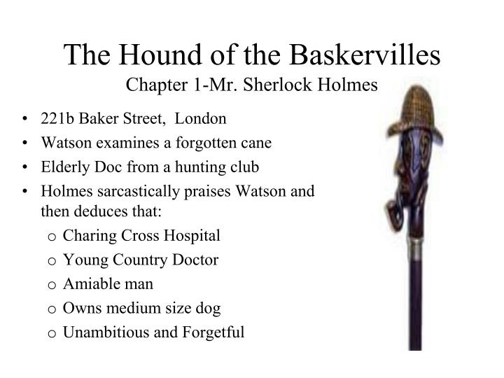 essay about the hound of the baskervilles In the book the hound of the baskervilles written by sir arthur conan doyle, i, sherlock holmes, unravel the mystery of the legendary hound that has plagued the baskerville clan for centuries dr james mortimer brought the death of sir charles baskerville to my attention in dr mortimer's report.