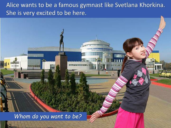 Alice wants to be a famous gymnast like Svetlana