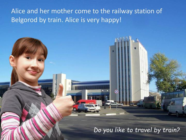 Alice and her mother come to the railway station of Belgorod by train. Alice is very happy!