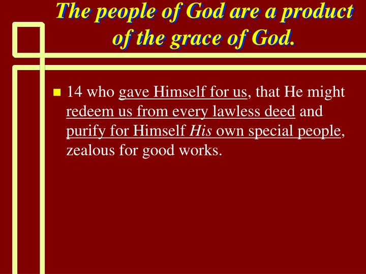 The people of God are a product of the grace of God.
